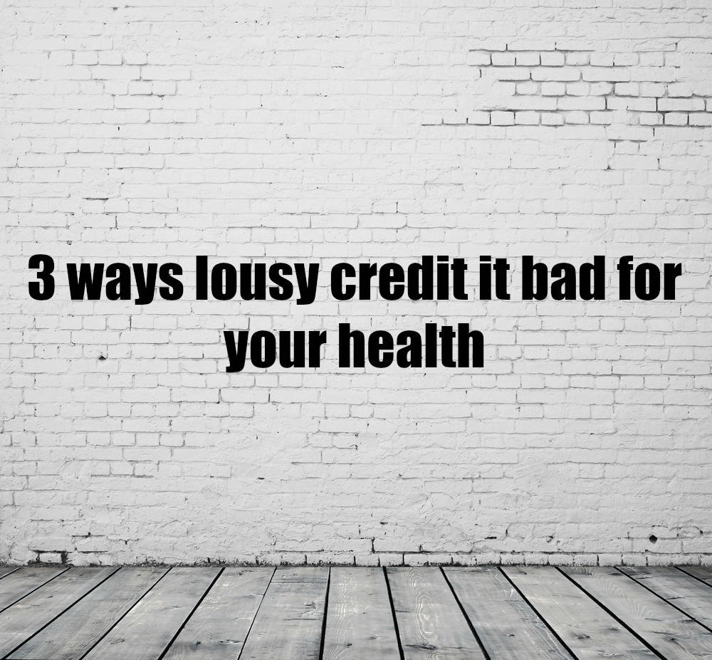 3 ways lousy credit is bad for your wallet and your health
